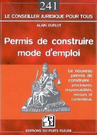 Permis de construire, mode d'emploi : le nouveau permis de construire : procédures, responsabilités, recours et contentieux