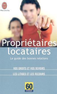 Propriétaires-locataires : le guide des bonnes relations : vos droits et vos devoirs, les litiges et les recours