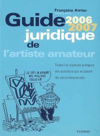 Guide juridique de l'artiste amateur 2006-2007 : toutes les réponses pratiques aux questions que se posent les non-professionnels