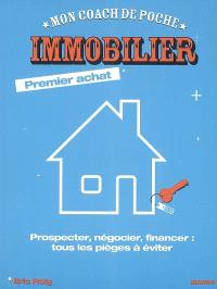 Immobilier premier achat : prospecter, négocier, financer : tous les pièges à éviter