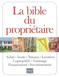 La bible du propriétaire : achat, vente, travaux, location, copropriété, voisinage, financement, investissement