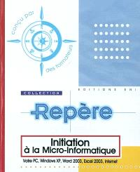 Initiation à la micro-informatique : votre PC, Windows XP, Word 2003, Excel 2003, Internet