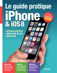 Le guide pratique iPhone et iOS 8 : iPhone 6 et 6 plus, iPhone 5s, 5c et 5, iPhone 4s