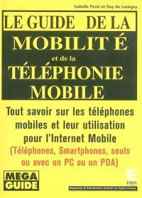 Le guide de la mobilité et de la téléphonie mobile : tout savoir sur les téléphones mobiles et leur utilisation pour l'Internet mobile : téléphones, smartphones, seuls ou avec un PC ou un PDA