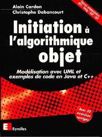 Initiation à l'algorithmique objet : modélisation avec UML et exemples de code en Java et C++ : classes préparatoires BTS, Deug, IUP, IUT