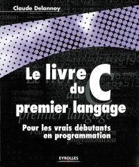 Le livre du premier langage C : pour les vrais débutants en programmation