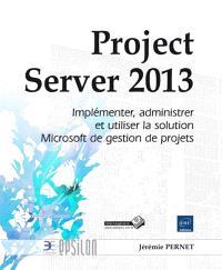 Project Server 2013 : implémenter, administrer et utiliser la solution Microsoft de gestion de projets
