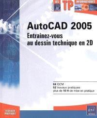AutoCAD 2005 : entraînez-vous au dessin technique en 2D : 64 QCM, 52 travaux pratiques, plus de 10 H de mise en pratique