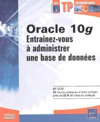 Oracle 10g : entraînez-vous à administrer une base de données : 47 QCM, 42 travaux pratiques et leurs corrigés, près de 23 h de mise en pratique