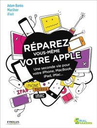Réparez vous-même votre Apple : une seconde vie pour votre iPhone, MacBook, iPad, iMac...