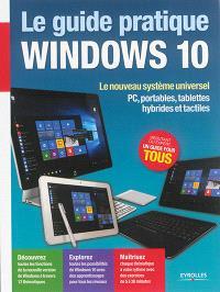 Le guide pratique Windows 10 : le nouveau système universel : PC, portables, tablettes hybrides et tactiles