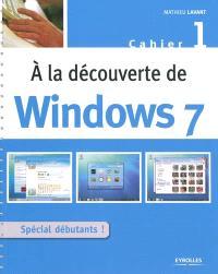 A la découverte de Windows 7 : cahier 1, spécial débutant