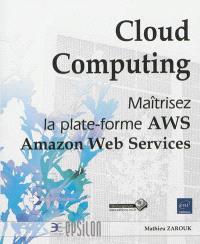 Cloud computing : maîtrisez la plate-forme AWS : Amazon Web services