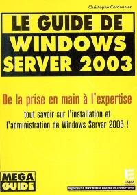 Le guide de Windows Server 2003 : de la prise en main à l'expertise : tout savoir sur l'installation et l'administration de Windows Server 2003