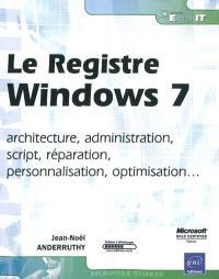 Le registre Windows 7 : architecture, administration, script, réparation, personnalisation, optimisation...