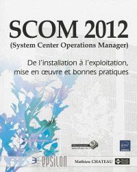 SCOM 2012 (System center operations manager) : de l'installation à l'exploitation, mise en oeuvre et bonnes pratiques