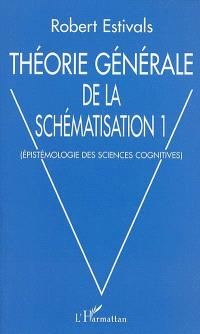 Théorie générale de la schématisation. Volume 1, Epistémologie des sciences cognitives