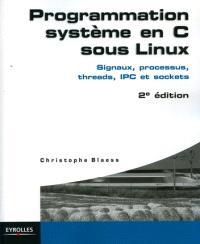 Programmation système en C sous Linux : signaux, processus, threads, IPC et sockets