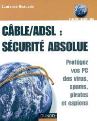 ADSL-câble : sécurité absolue : protégez vos PC des virus, spams, pirates et espions