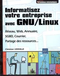 Informatisez votre entreprise avec GNU-Linux : réseau, Web, annuaire, SGBD, courrier, partage des ressources...