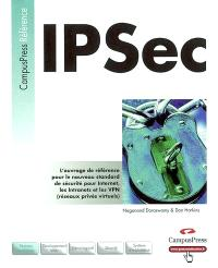 IPSec : l'ouvrage de référence pour le nouveau standard de sécurité pour Internet, les Intranets et les VPN (réseaux privés virtuels)
