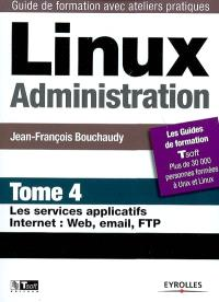Linux administration. Volume 4, Les services applicatifs Internet : Web, email, FTP