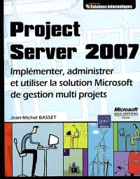 Project Server 2007 : implémenter, administrer et utiliser la solution Microsoft de gestion multiprojets