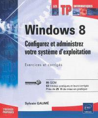Windows 8 : configurez et administrez votre système d'exploitation : exercices et corrigés, 85 QCM, 63 travaux pratiques et leurs corrigés, près de 25 h de mise en pratique