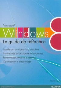 Windows 8 : le guide de référence : installation, configuration, utilisation, nouveautés et fonctionnalités avancées, paramétrage, sécurité et réseaux, optimisation et dépannage