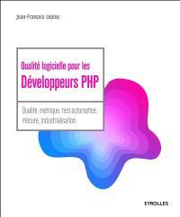 Qualité logicielle pour les développeurs PHP : qualité, métrique, test automatisé, mesure, industrialisation