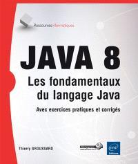 Java 8 : les fondamentaux du langage Java : avec exercices pratiques et corrigés