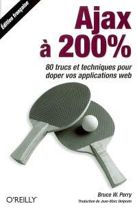 Ajax à 200 % : 80 trucs et techniques pour doper vos applications Web