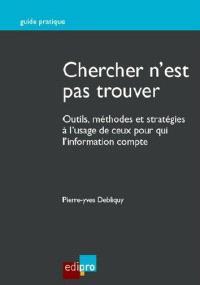 Chercher n'est pas trouver : outils, méthodes et stratégies à l'usage de ceux pour qui l'information compte