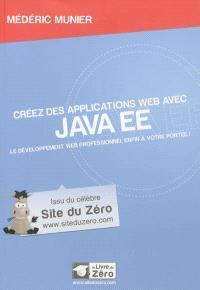 Créez des applications Web avec Java EE : le développement Web professionnel enfin à votre portée !