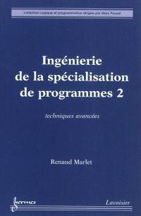 Ingénierie de la spécialisation de programmes. Volume 2, Techniques avancées