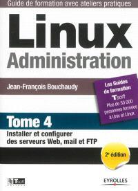 Linux administration. Volume 4, Installer et configurer des serveurs web, mail et FTP