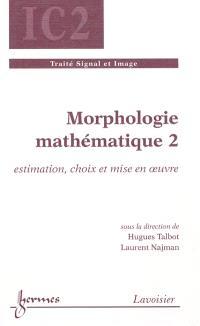 Morphologie mathématique. Volume 2, Estimation, choix et mise en oeuvre