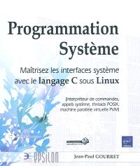 Programmation système : maîtrisez les interfaces système avec le langage C sous Linux : interpréteur de commandes, apples système, threads POSIX, machine parallèle virtuelle PVM