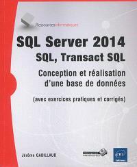 SQL Server 2014 : SQL, Transact SQL : conception et réalisation d'une base de données (avec exercices pratiques et corrigés)