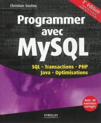 Programmer avec MySQL : SQL, transactions, PHP, Java, optimisations, avec 40 exercices corrigés : couvre les versions MySQL 5.1 à 5.5 GA