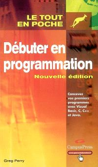 Débuter en programmation : concevez vos premiers programmes avec Visual Basic, C, C++ et Java