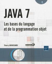 Java 7 : les bases du langage et de la programmation objet
