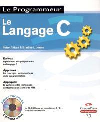 Le langage C : écrivez rapidement vos programmes en langage C, apprenez les concepts fondamentaux de la programmation : appliquez la syntaxe et les techniques conformes aux standards ANSI