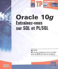 Oracle 10g : entraînez-vous sur SQL et PL-SQL : 80 QCM, 85 travaux pratiques et leurs corrigés, près de 25 h de mise en pratique