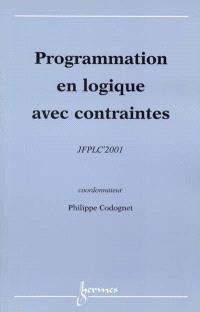 Programmation en logique avec contraintes : actes des JFPLC'2001 : 24 avril-27 avril 2001, Cité des sciences et de l'industrie, Paris