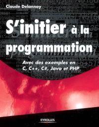 S'initier à la programmation : avec des exemples en C, C++, C sharp, Java et PHP