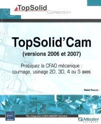 TopSolid'Cam, versions 2006 et 2007 : pratiquez le CFAO mécanique : tournage, usinage 2D, 3D, 4 ou 5 axes