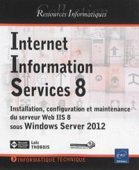 Internet Information Services 8 : installation, configuration et maintenance du serveur web IIS 8 sous Windows Server 2012
