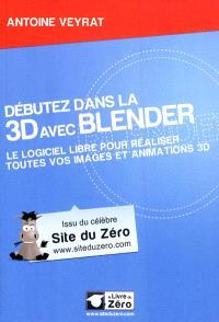 Débutez dans la 3D avec Blender : le logiciel libre pour réaliser toutes vos images et animations 3D