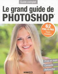 Le grand guide de Photoshop : 62 pas à pas, tous niveaux, prise en main, conseils, retouche : guide complet
